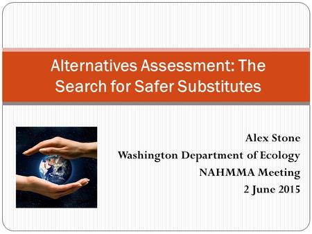 Alex Stone Washington Department of Ecology NAHMMA Meeting 2 June 2015 Alternatives Assessment: The Search for Safer Substitutes.