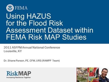 Using HAZUS for the Flood Risk Assessment Dataset within FEMA Risk MAP Studies Dr. Shane Parson, PE, CFM, URS (RAMPP Team) 2011 ASFPM Annual National Conference.