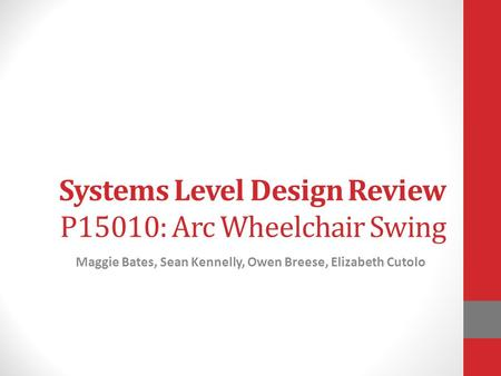 Systems Level Design Review P15010: Arc Wheelchair Swing Maggie Bates, Sean Kennelly, Owen Breese, Elizabeth Cutolo.