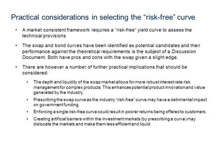"A market consistent framework requires a ""risk-free"" yield curve to assess the technical provisions The swap and bond curves have been identified as potential."