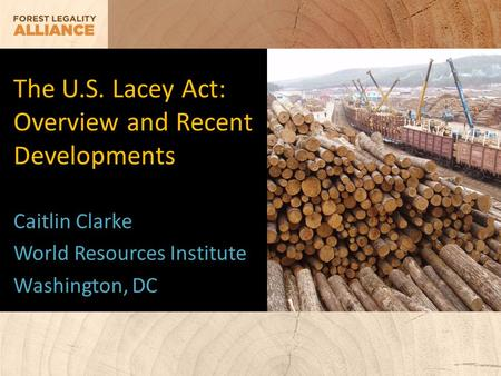 The U.S. Lacey Act: Overview and Recent Developments Caitlin Clarke World Resources Institute Washington, DC.