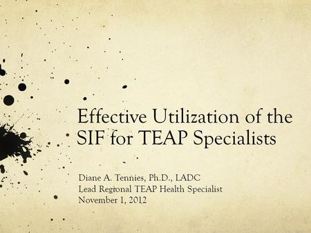 Effective Utilization of the SIF for TEAP Specialists Diane A. Tennies, Ph.D., LADC Lead Regional TEAP Health Specialist November 1, 2012.