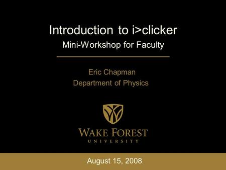 Introduction to i>clicker Mini-Workshop for Faculty Eric Chapman Department of Physics August 15, 2008.