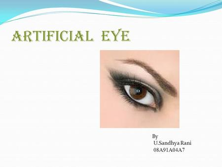 "ARTIFICIAL EYE By U.Sandhya Rani 08A91A04A7. INTRODUCTION  The ""Epiretinal"" approach involves a semiconductor-based device placed above the retina, close."