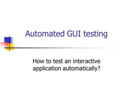Automated GUI testing How to test an interactive application automatically?