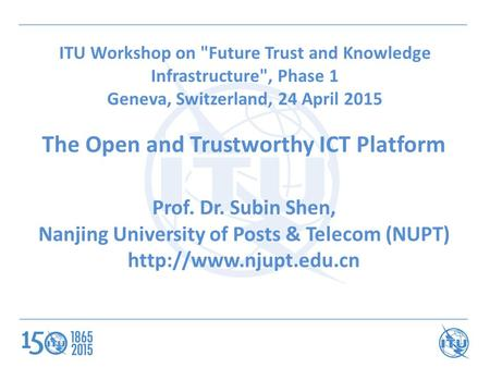 ITU Workshop on Future Trust and Knowledge Infrastructure, Phase 1 Geneva, Switzerland, 24 April 2015 The Open and Trustworthy ICT Platform Prof. Dr.