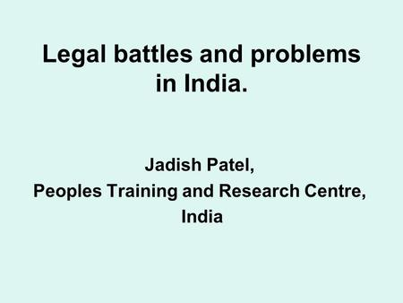 Legal battles and problems in India. Jadish Patel, Peoples Training and Research Centre, India.