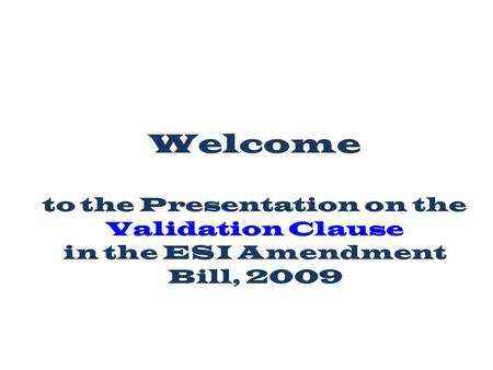 Welcome to the Presentation on the Validation Clause in the ESI Amendment Bill, 2009.