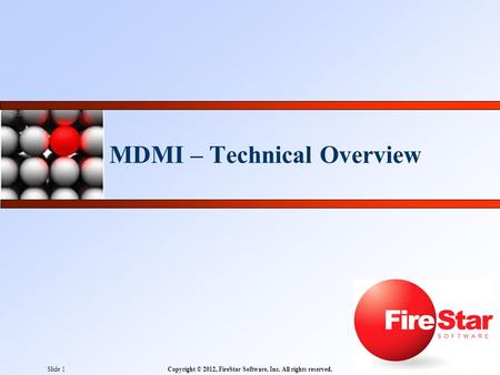 Copyright © 2012, FireStar Software, Inc. All rights reserved.Slide 1 MDMI – Technical Overview.