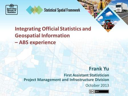 Integrating Official Statistics and Geospatial Information – ABS experience Frank Yu First Assistant Statistician Project Management and Infrastructure.