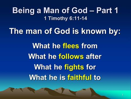 1 Being a Man of God – Part 1 1 Timothy 6:11-14 The man of God is known by: What he flees from What he follows after What he fights for What he is faithful.