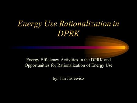 Energy Use Rationalization in DPRK Energy Efficiency Activities in the DPRK and Opportunities for Rationalization of Energy Use by: Jan Jasiewicz.