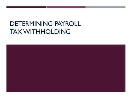 DETERMINING PAYROLL TAX WITHHOLDING. PAYROLL TAXES  Based on employee's total earnings  Employee Income Tax  FICA Taxes  Social Security Tax  Medicare.