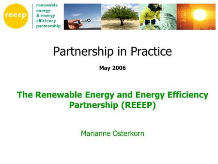 Partnership in Practice May 2006 The Renewable Energy and Energy Efficiency Partnership (REEEP) Marianne Osterkorn.