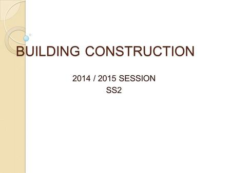BUILDING CONSTRUCTION 2014 / 2015 SESSION SS2. TOPIC : WALLS Walls are vertical erected structure of a building, the width i.e length exceeds four times.