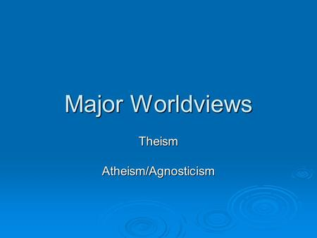 Major Worldviews TheismAtheism/Agnosticism. Theism  Christianity  Deism  Judaism  Islam.