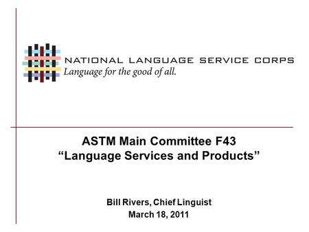 "ASTM Main Committee F43 ""Language Services and Products"" Bill Rivers, Chief Linguist March 18, 2011."