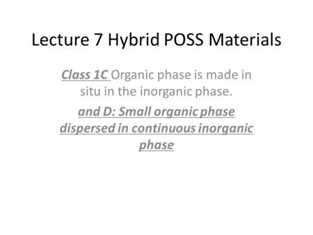 Lecture 7 Hybrid POSS Materials Class 1C Organic phase is made in situ in the inorganic phase. and D: Small organic phase dispersed in continuous inorganic.