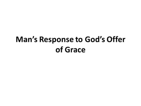 Man's Response to God's Offer of Grace. We Are Saved By Grace Ephesians 2:4-9 This grace requires faith on our part v.8,9 Titus 3:4-7 God showed His kindness.