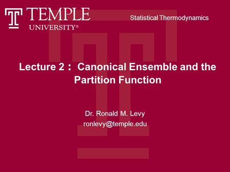 Lecture 2 : Canonical Ensemble and the Partition Function Dr. Ronald M. Levy Statistical Thermodynamics.