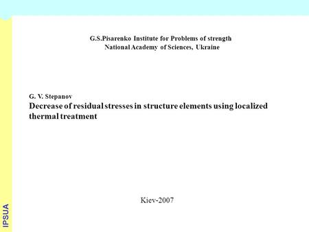 G.S.Pisarenko Institute for Problems of strength National Academy of Sciences, Ukraine G. V. Stepanov Decrease of residual stresses in structure elements.