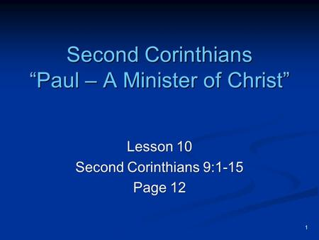 "1 Second Corinthians ""Paul – A Minister of Christ"" Lesson 10 Second Corinthians 9:1-15 Page 12."