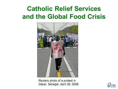 Catholic Relief Services and the Global Food Crisis Reuters photo of a protest in Dakar, Senegal, April 26, 2008.