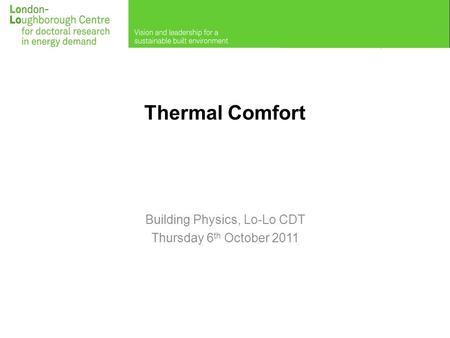 Thermal Comfort Building Physics, Lo-Lo CDT Thursday 6 th October 2011.