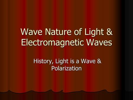 Wave Nature of Light & Electromagnetic Waves History, Light is a Wave & Polarization History, Light is a Wave & Polarization.
