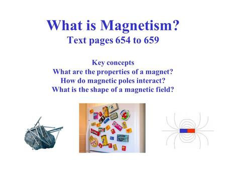 What is Magnetism? Text pages 654 to 659 Key concepts What are the properties of a magnet? How do magnetic poles interact? What is the shape of a magnetic.