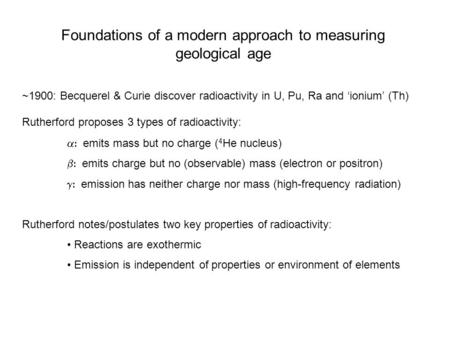 Foundations of a modern approach to measuring geological age ~1900: Becquerel & Curie discover radioactivity in U, Pu, Ra and 'ionium' (Th) Rutherford.