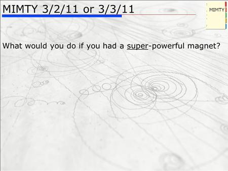 MIMTY 3/2/11 or 3/3/11 What would you do if you had a super-powerful magnet? MIMTY.