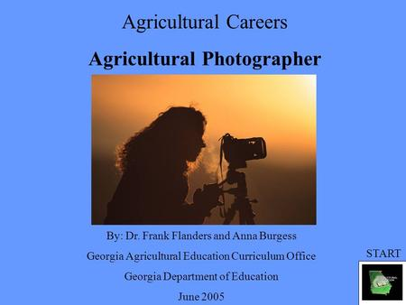 Agricultural Careers Agricultural Photographer By: Dr. Frank Flanders and Anna Burgess Georgia Agricultural Education Curriculum Office Georgia Department.