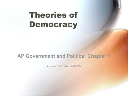 Theories of Democracy AP Government and Politics: Chapter 1 Adapted from: Michael P. Fix.