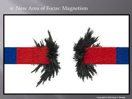  New Area of Focus: Magnetism Copyright © 2010 Ryan P. Murphy.