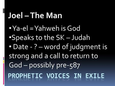 Joel – The Man Ya-el = Yahweh is God Speaks to the SK – Judah Date - ? – word of judgment is strong and a call to return to God – possibly pre-587.