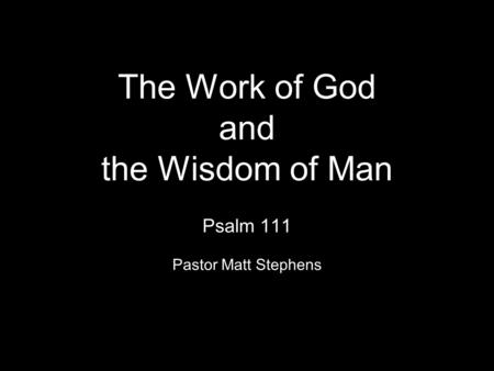 The Work of God and the Wisdom of Man Psalm 111 Pastor Matt Stephens.