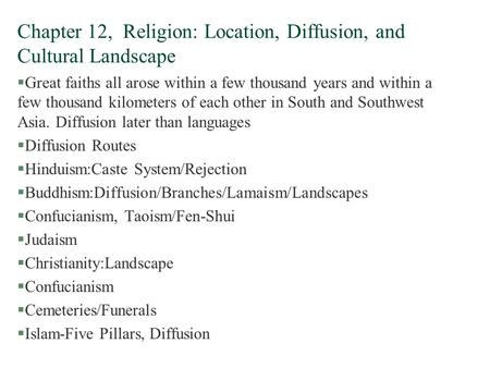 Chapter 12, Religion: Location, Diffusion, and Cultural Landscape §Great faiths all arose within a few thousand years and within a few thousand kilometers.
