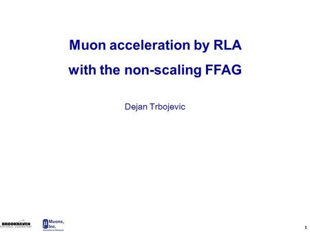 1 Dejan Trbojevic Muon acceleration by RLA with the non-scaling FFAG.