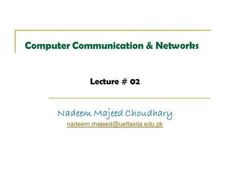 Computer Communication & Networks Lecture # 02 Nadeem Majeed Choudhary