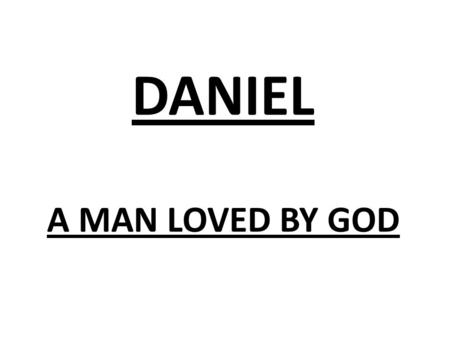 "DANIEL A MAN LOVED BY GOD. Dan 9:23 ""At the beginning of your pleas for mercy a word went out, and I have come to tell it to you, for you are greatly."
