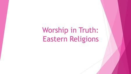Worship in Truth: Eastern Religions. 23 But the hour is coming, and now is, when the true worshipers will worship the Father in spirit and truth; for.