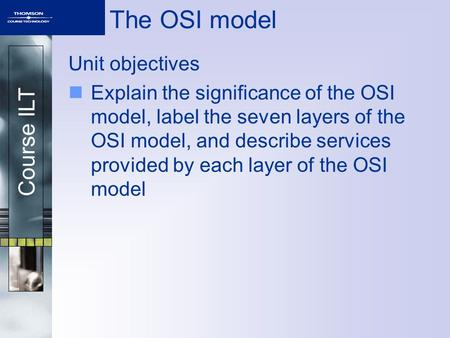 Course ILT The OSI model Unit objectives Explain the significance of the OSI model, label the seven layers of the OSI model, and describe services provided.