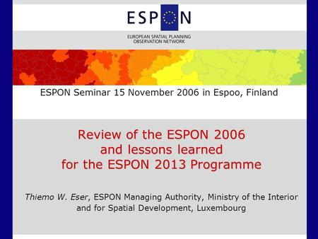 ESPON Seminar 15 November 2006 in Espoo, Finland Review of the ESPON 2006 and lessons learned for the ESPON 2013 Programme Thiemo W. Eser, ESPON Managing.