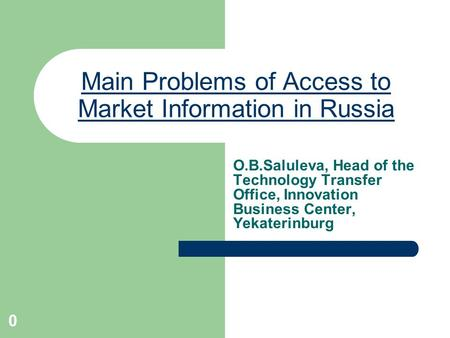 0 Main Problems of Access to Market Information in Russia O.B.Saluleva, Head of the Technology Transfer Office, Innovation Business Center, Yekaterinburg.