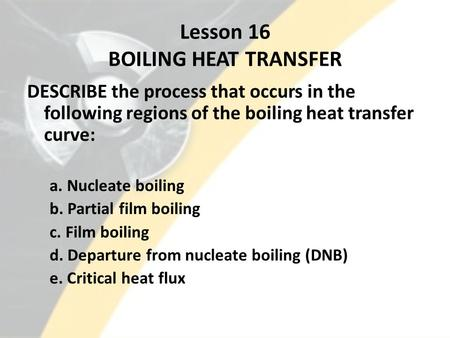 Lesson 16 BOILING HEAT TRANSFER DESCRIBE the process that occurs in the following regions of the boiling heat transfer curve: a. Nucleate boiling b. Partial.