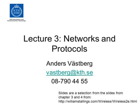 Lecture 3: Networks and Protocols Anders Västberg 08-790 44 55 Slides are a selection from the slides from chapter 3 and 4 from: