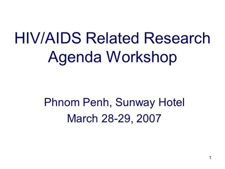 1 HIV/AIDS Related Research Agenda Workshop Phnom Penh, Sunway Hotel March 28-29, 2007.