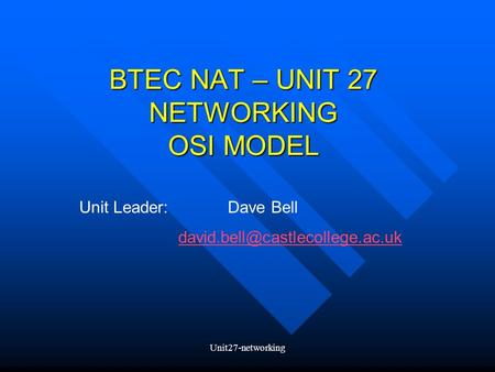 Unit27-networking BTEC NAT – UNIT 27 NETWORKING OSI MODEL Unit Leader:Dave Bell