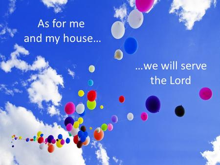 As for me and my house… …we will serve the Lord.